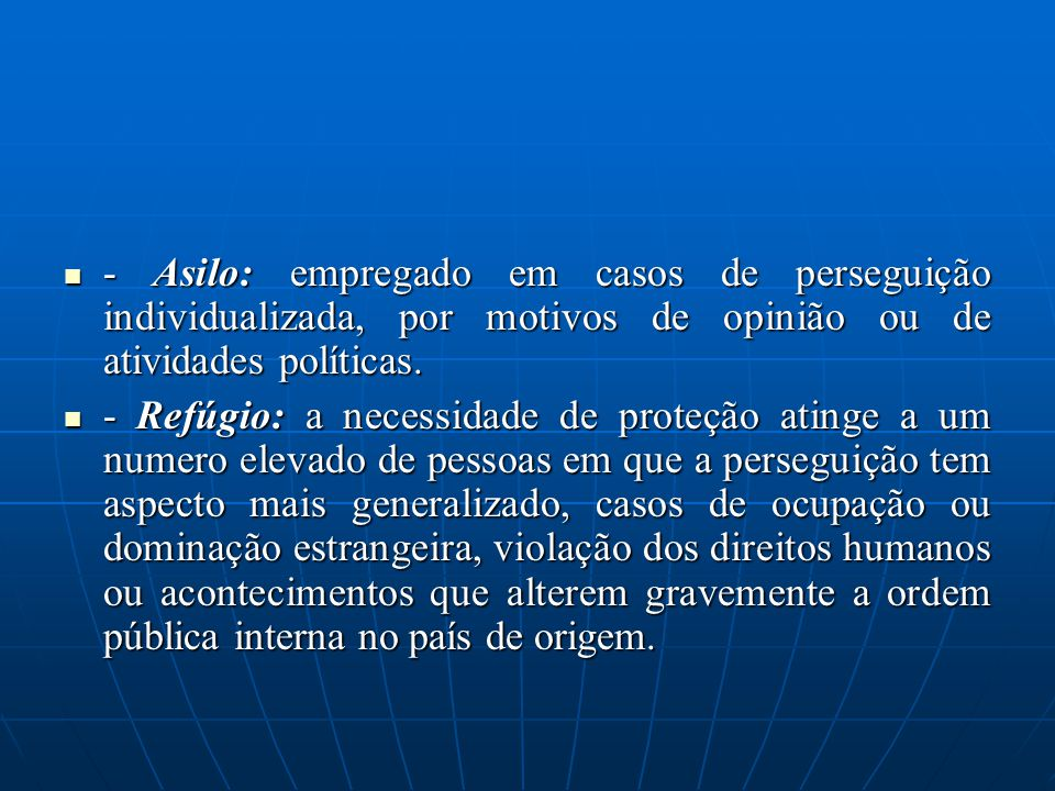 - Asilo: empregado em casos de perseguição individualizada, por motivos de opinião ou de atividades políticas.