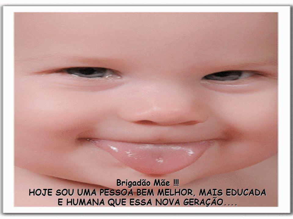 Brigadão Mãe !!! HOJE SOU UMA PESSOA BEM MELHOR, MAIS EDUCADA E HUMANA QUE ESSA NOVA GERAÇÃO....