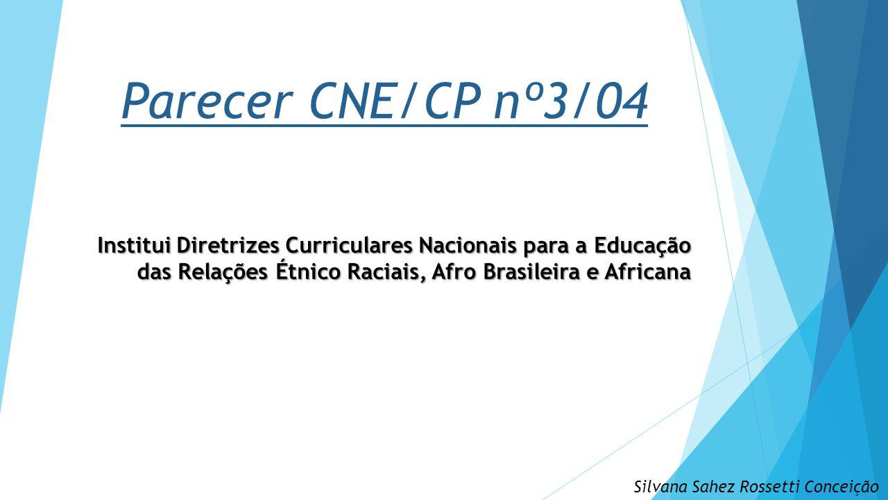 Parecer CNE/CP nº3/04 Institui Diretrizes Curriculares Nacionais para a Educação das Relações Étnico Raciais, Afro Brasileira e Africana.