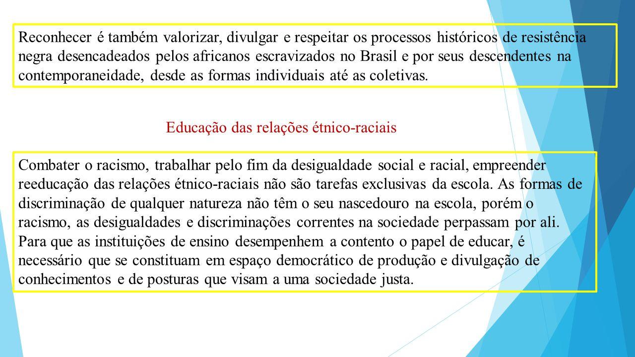 Reconhecer é também valorizar, divulgar e respeitar os processos históricos de resistência negra desencadeados pelos africanos escravizados no Brasil e por seus descendentes na contemporaneidade, desde as formas individuais até as coletivas.