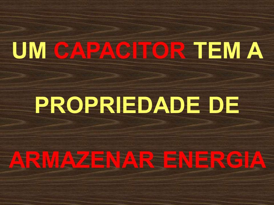 UM CAPACITOR TEM A PROPRIEDADE DE ARMAZENAR ENERGIA