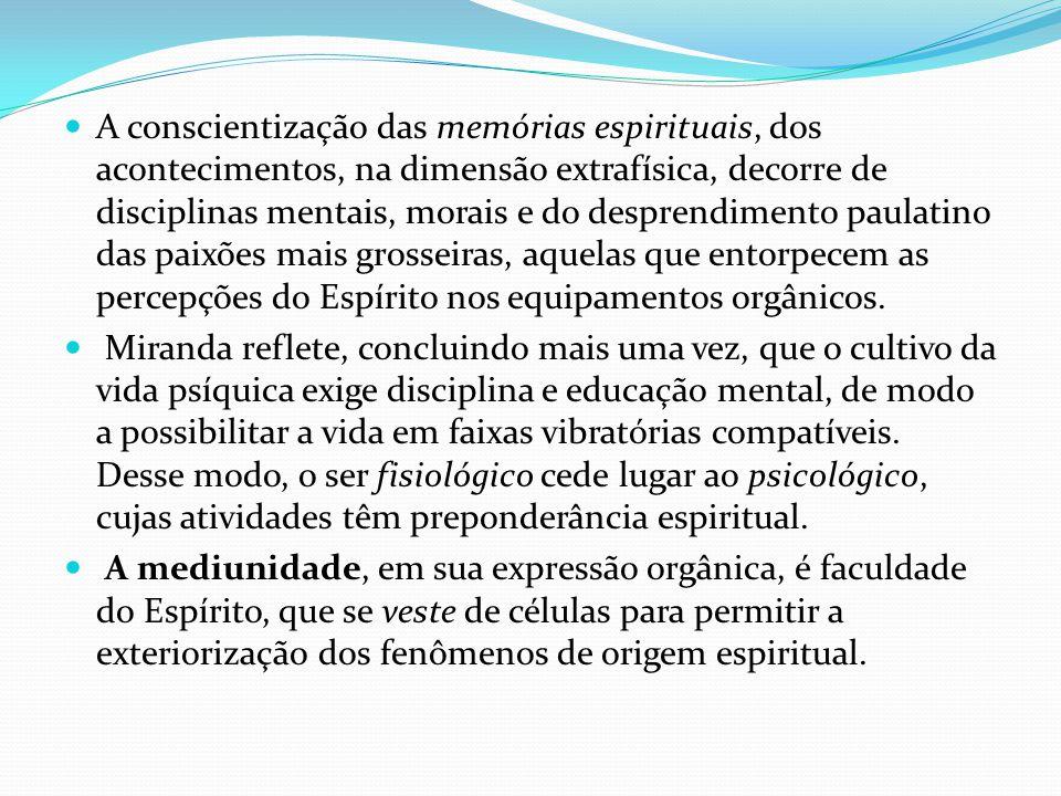 A conscientização das memórias espirituais, dos acontecimentos, na dimensão extrafísica, decorre de disciplinas mentais, morais e do desprendimento paulatino das paixões mais grosseiras, aquelas que entorpecem as percepções do Espírito nos equipamentos orgânicos.