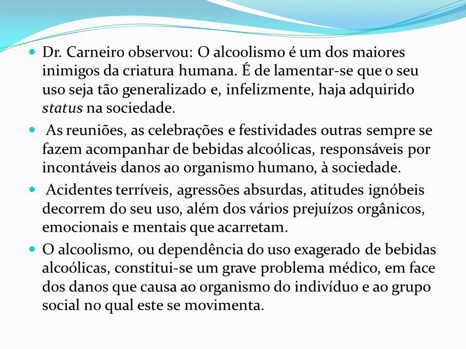 Dr. Carneiro observou: O alcoolismo é um dos maiores inimigos da criatura humana. É de lamentar-se que o seu uso seja tão generalizado e, infelizmente, haja adquirido status na sociedade.