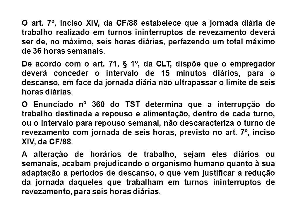 O art. 7º, inciso XIV, da CF/88 estabelece que a jornada diária de trabalho realizado em turnos ininterruptos de revezamento deverá ser de, no máximo, seis horas diárias, perfazendo um total máximo de 36 horas semanais.