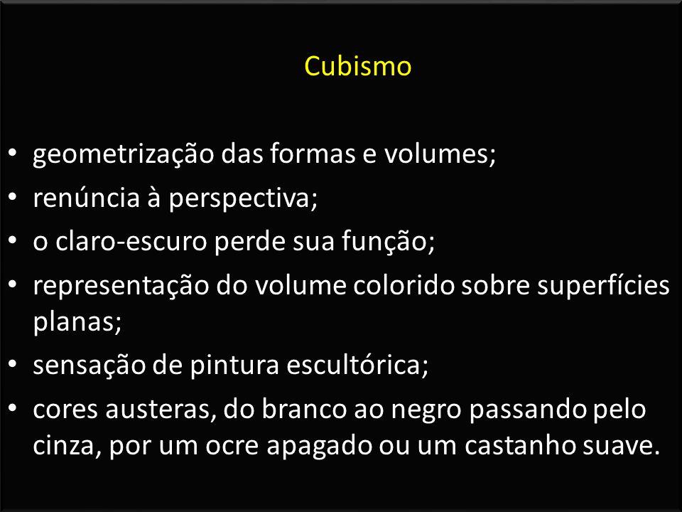 Cubismo geometrização das formas e volumes; renúncia à perspectiva; o claro-escuro perde sua função;
