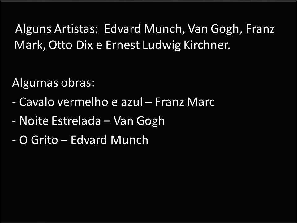 Alguns Artistas: Edvard Munch, Van Gogh, Franz Mark, Otto Dix e Ernest Ludwig Kirchner.