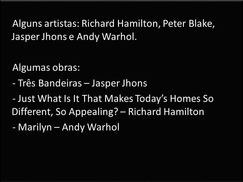 Alguns artistas: Richard Hamilton, Peter Blake, Jasper Jhons e Andy Warhol.