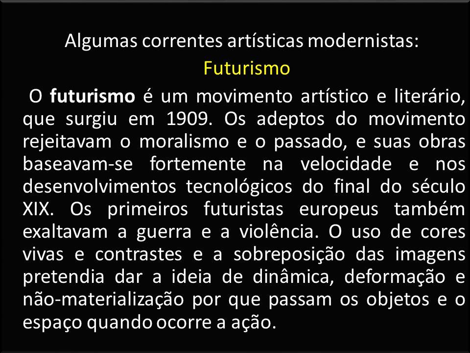 Algumas correntes artísticas modernistas: Futurismo O futurismo é um movimento artístico e literário, que surgiu em 1909.
