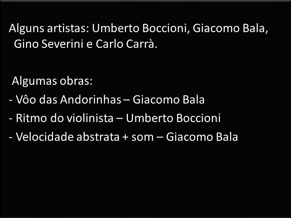 Alguns artistas: Umberto Boccioni, Giacomo Bala, Gino Severini e Carlo Carrà.