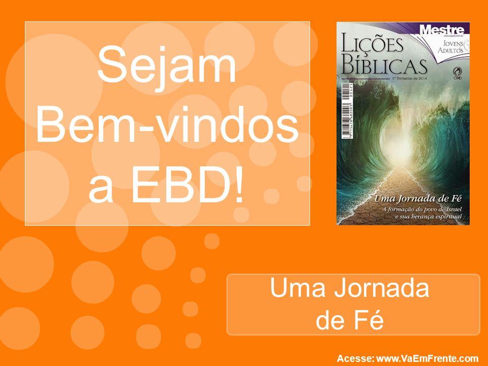 Sejam Bem-vindos a EBD! Uma Jornada de Fé Acesse: www.VaEmFrente.com