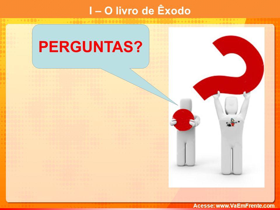 I – O livro de Êxodo PERGUNTAS Acesse: www.VaEmFrente.com