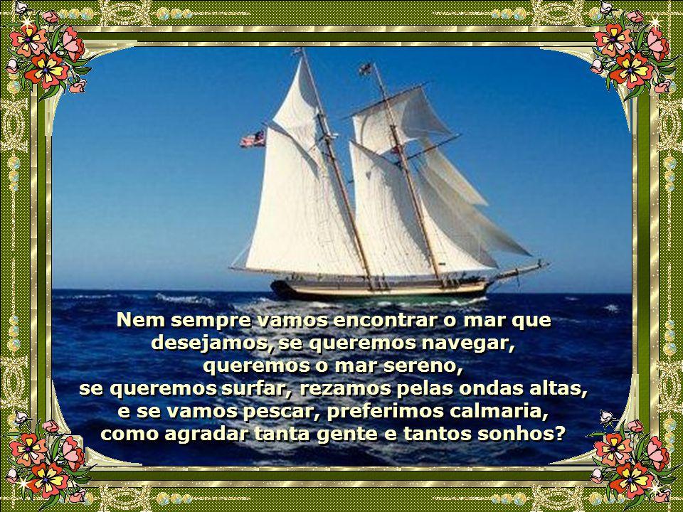 Nem sempre vamos encontrar o mar que desejamos, se queremos navegar, queremos o mar sereno, se queremos surfar, rezamos pelas ondas altas, e se vamos pescar, preferimos calmaria, como agradar tanta gente e tantos sonhos
