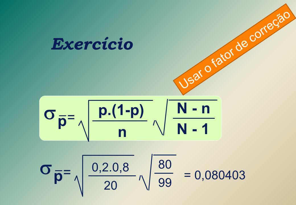  =  = Exercício p.(1-p) N - n p N - 1 n p Usar o fator de correção