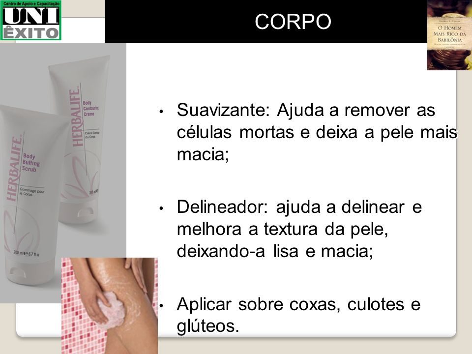 CORPO Suavizante: Ajuda a remover as células mortas e deixa a pele mais macia;