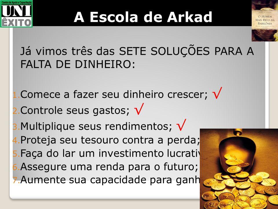 A Escola de Arkad Já vimos três das SETE SOLUÇÕES PARA A FALTA DE DINHEIRO: Comece a fazer seu dinheiro crescer; √