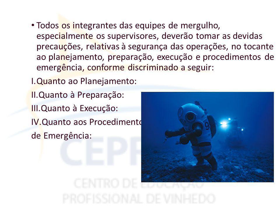 Todos os integrantes das equipes de mergulho, especialmente os supervisores, deverão tomar as devidas precauções, relativas à segurança das operações, no tocante ao planejamento, preparação, execução e procedimentos de emergência, conforme discriminado a seguir: