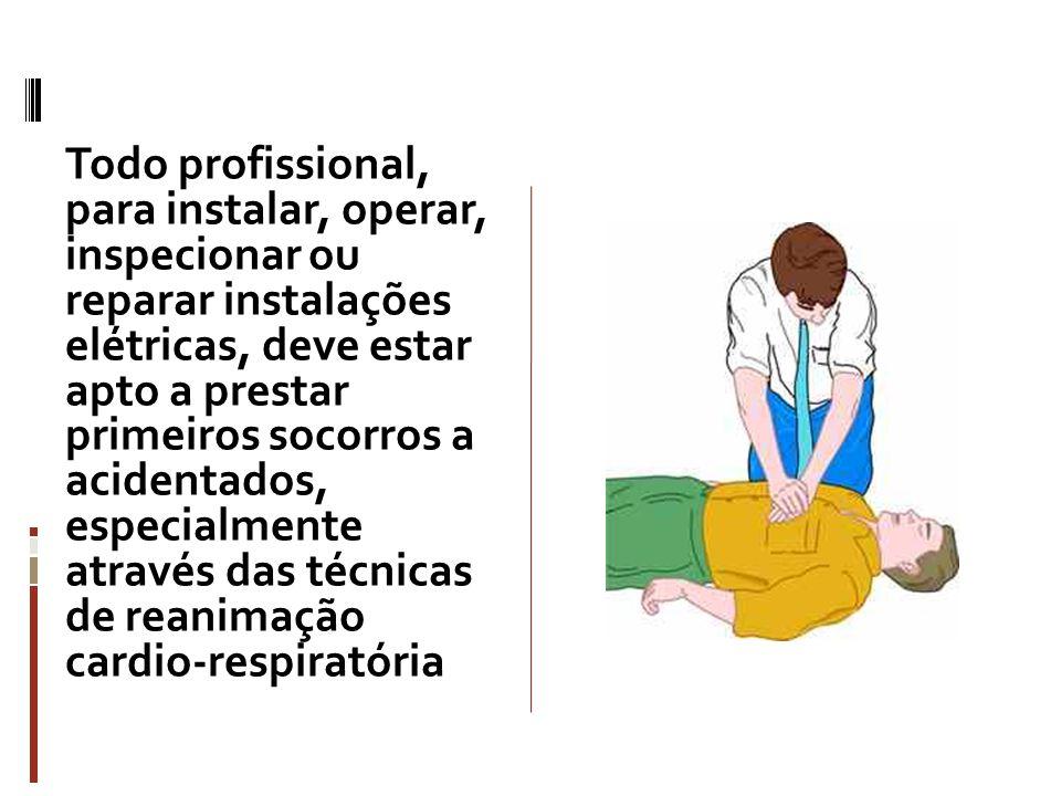 Todo profissional, para instalar, operar, inspecionar ou reparar instalações elétricas, deve estar apto a prestar primeiros socorros a acidentados, especialmente através das técnicas de reanimação cardio-respiratória