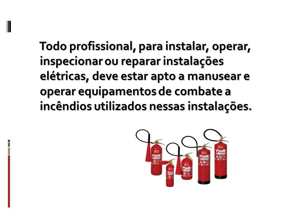 Todo profissional, para instalar, operar, inspecionar ou reparar instalações elétricas, deve estar apto a manusear e operar equipamentos de combate a incêndios utilizados nessas instalações.