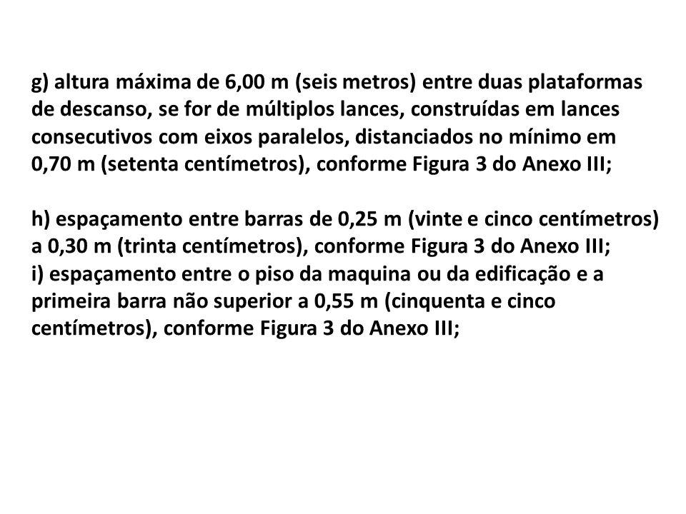 g) altura máxima de 6,00 m (seis metros) entre duas plataformas de descanso, se for de múltiplos lances, construídas em lances consecutivos com eixos paralelos, distanciados no mínimo em 0,70 m (setenta centímetros), conforme Figura 3 do Anexo III;