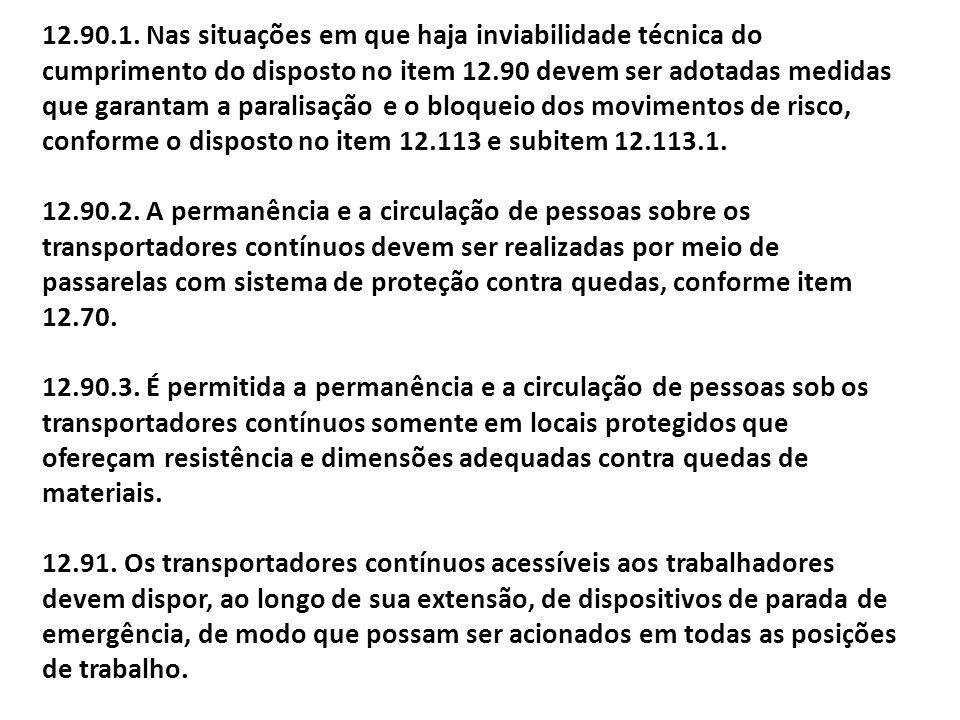 12.90.1. Nas situações em que haja inviabilidade técnica do cumprimento do disposto no item 12.90 devem ser adotadas medidas que garantam a paralisação e o bloqueio dos movimentos de risco, conforme o disposto no item 12.113 e subitem 12.113.1.