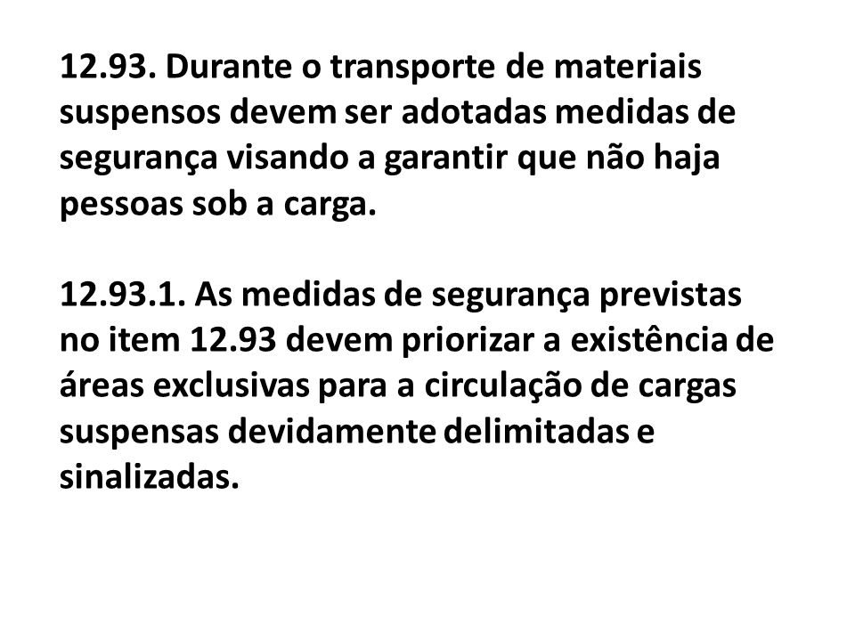 12.93. Durante o transporte de materiais suspensos devem ser adotadas medidas de segurança visando a garantir que não haja pessoas sob a carga.