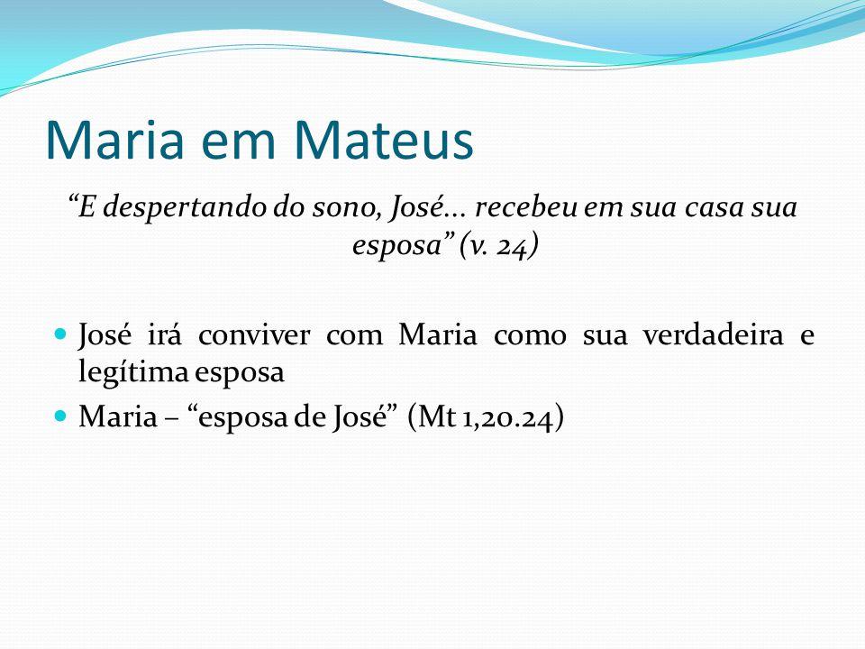 Maria em Mateus E despertando do sono, José... recebeu em sua casa sua esposa (v. 24)