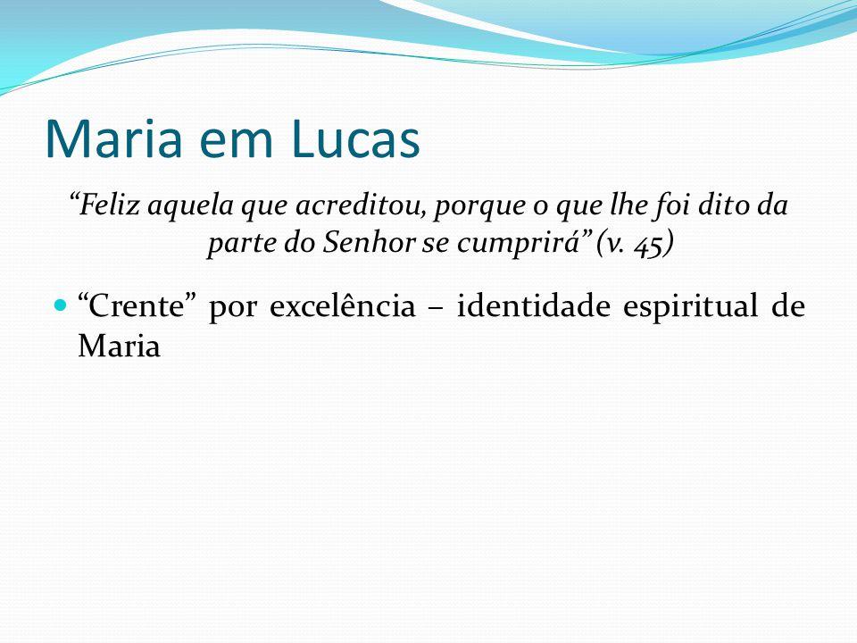 Maria em Lucas Feliz aquela que acreditou, porque o que lhe foi dito da parte do Senhor se cumprirá (v. 45)