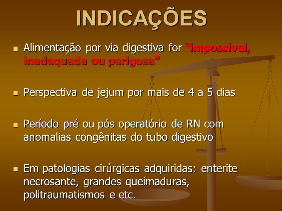 INDICAÇÕES Alimentação por via digestiva for impossível, inadequada ou perigosa Perspectiva de jejum por mais de 4 a 5 dias.