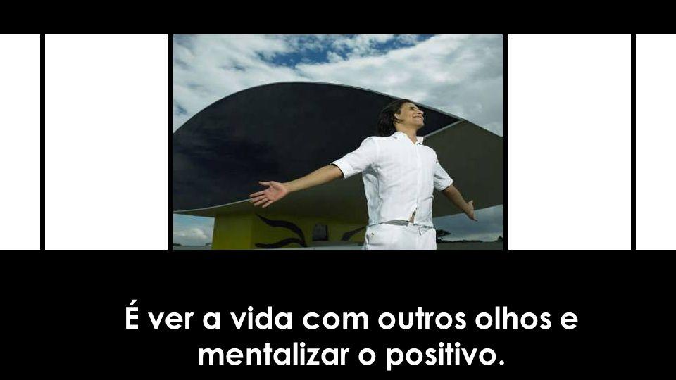 É ver a vida com outros olhos e mentalizar o positivo.