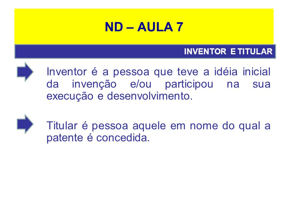 ND – AULA 7 INVENTOR E TITULAR. Inventor é a pessoa que teve a idéia inicial da invenção e/ou participou na sua execução e desenvolvimento.