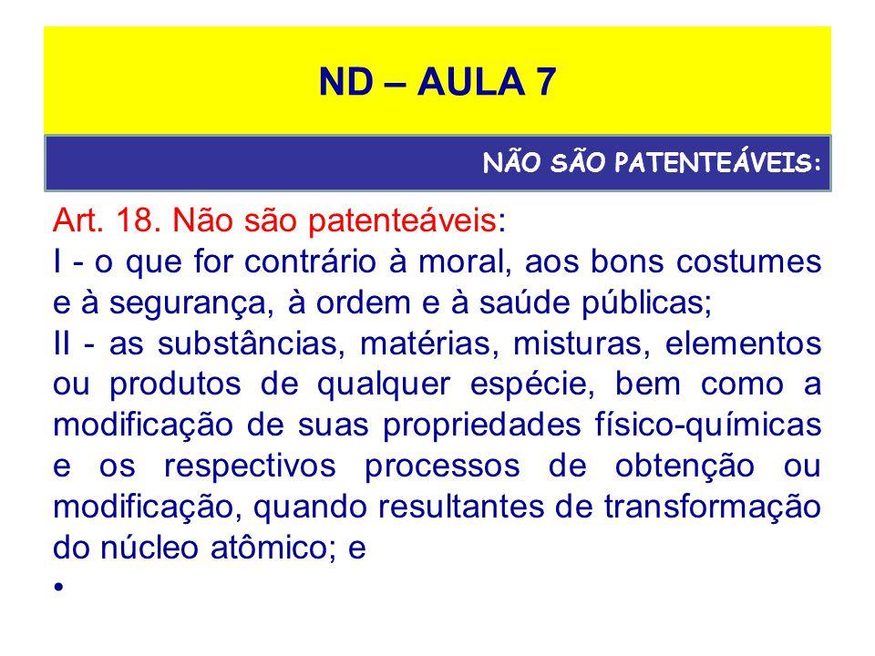 ND – AULA 7 Art. 18. Não são patenteáveis: