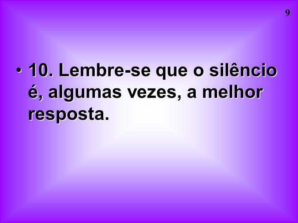 10. Lembre-se que o silêncio é, algumas vezes, a melhor resposta.