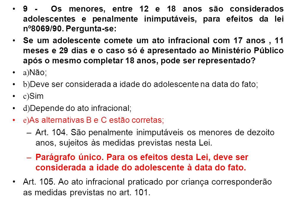9 - Os menores, entre 12 e 18 anos são considerados adolescentes e penalmente inimputáveis, para efeitos da lei nº8069/90. Pergunta-se: