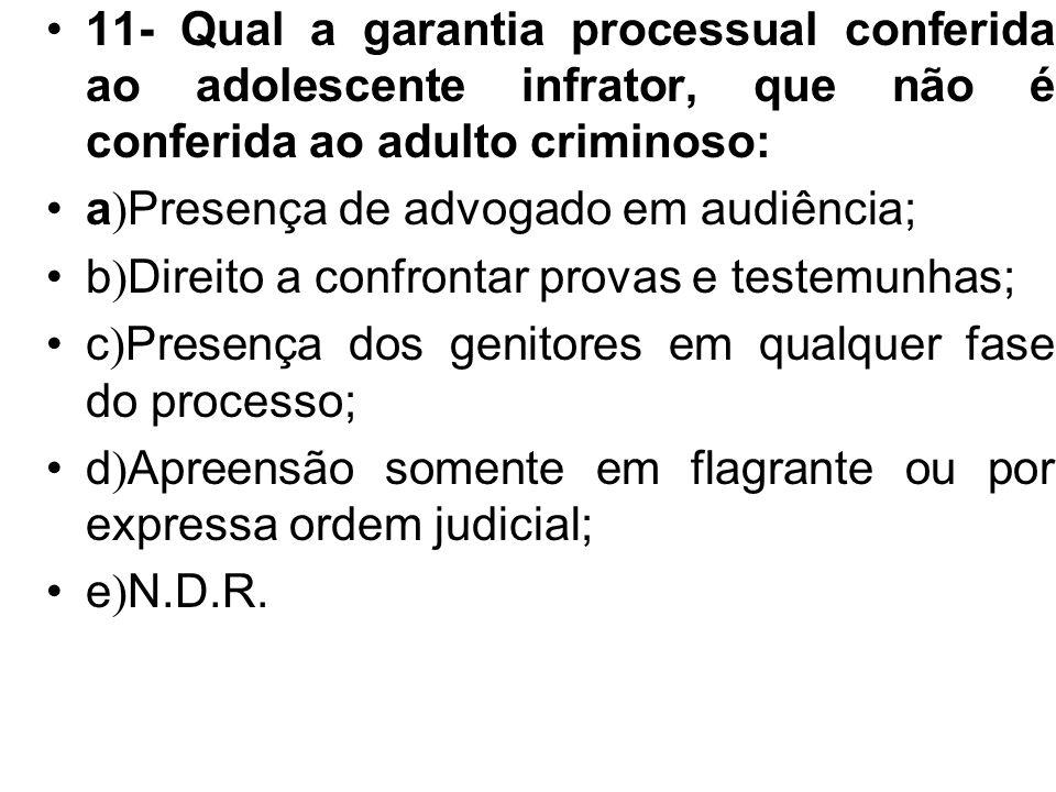 11- Qual a garantia processual conferida ao adolescente infrator, que não é conferida ao adulto criminoso: