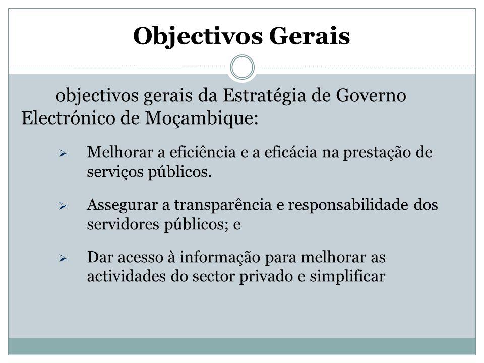 Objectivos Gerais São objectivos gerais da Estratégia de Governo Electrónico de Moçambique: