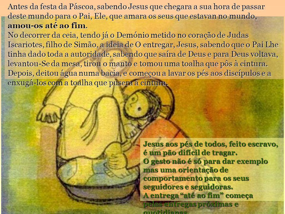 Antes da festa da Páscoa, sabendo Jesus que chegara a sua hora de passar deste mundo para o Pai, Ele, que amara os seus que estavan no mundo, amou-os até ao fim. No decorrer da ceia, tendo já o Demónio metido no coração de Judas Iscariotes, filho de Simão, a ideia de O entregar, Jesus, sabendo que o Pai Lhe tinha dado toda a autoridade, sabendo que saíra de Deus e para Deus voltava, levantou-Se da mesa, tirou o manto e tomou uma toalha que pôs à cintura. Depois, deitou água numa bacia, e começou a lavar os pés aos discípulos e a enxugá-los com a toalha que pusera à cintura.