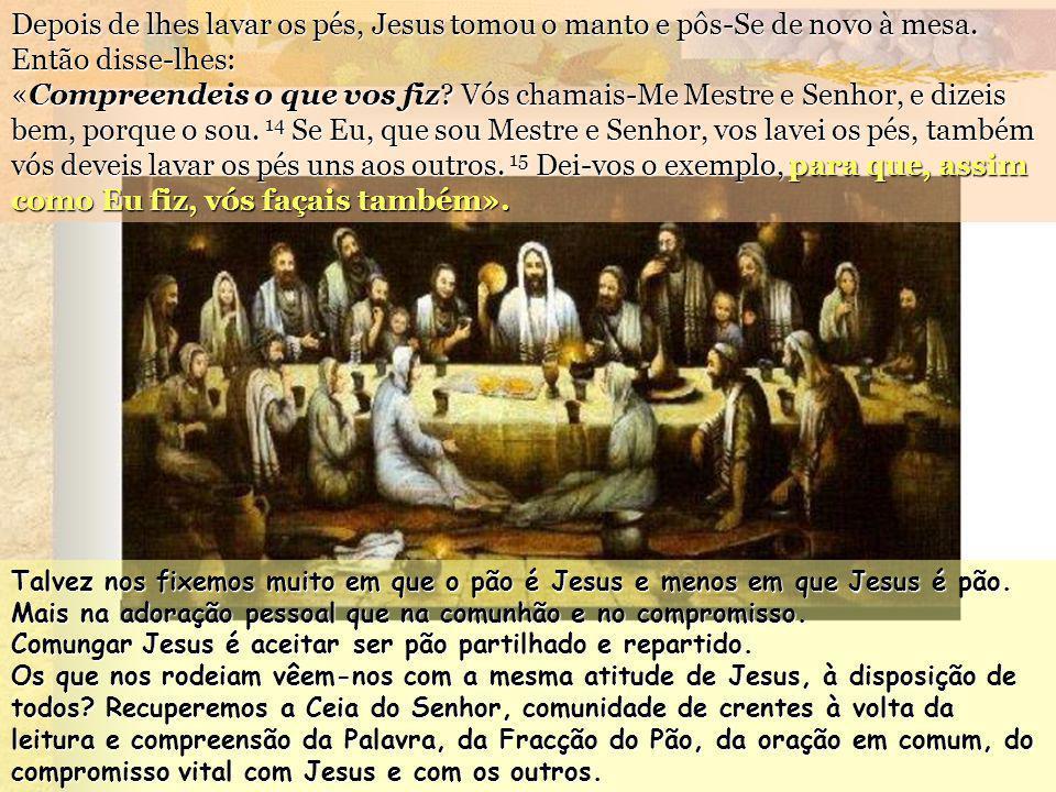 Depois de lhes lavar os pés, Jesus tomou o manto e pôs-Se de novo à mesa. Então disse-lhes: «Compreendeis o que vos fiz Vós chamais-Me Mestre e Senhor, e dizeis bem, porque o sou. 14 Se Eu, que sou Mestre e Senhor, vos lavei os pés, também vós deveis lavar os pés uns aos outros. 15 Dei-vos o exemplo, para que, assim como Eu fiz, vós façais também».