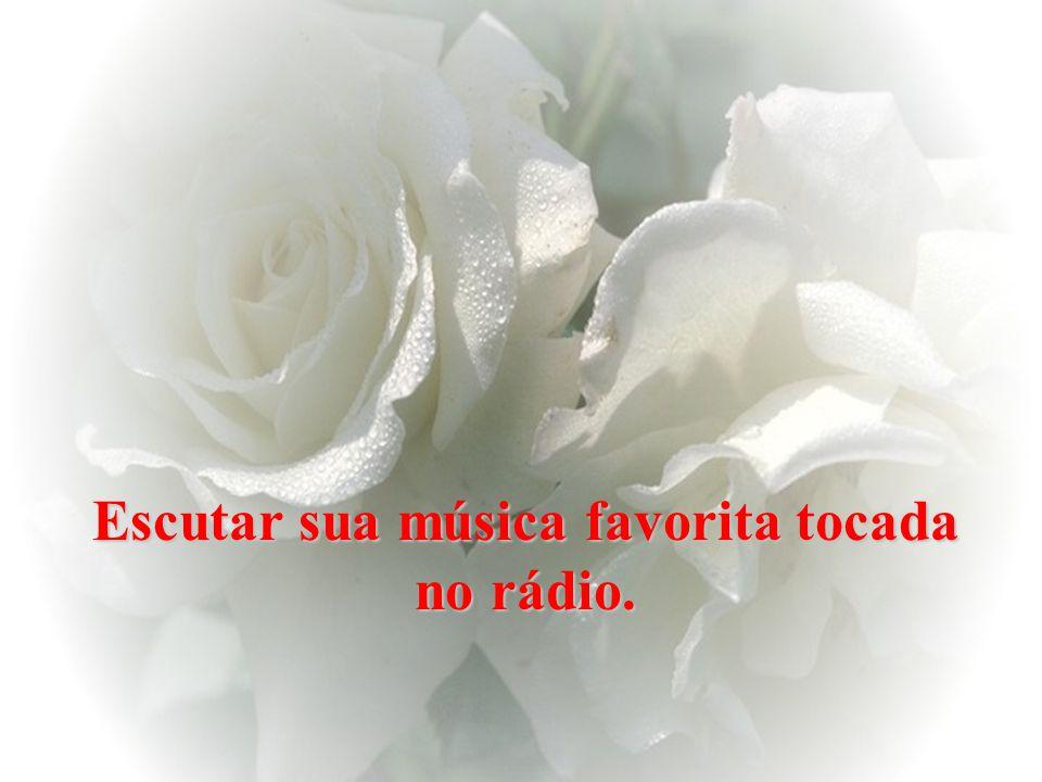Escutar sua música favorita tocada no rádio.