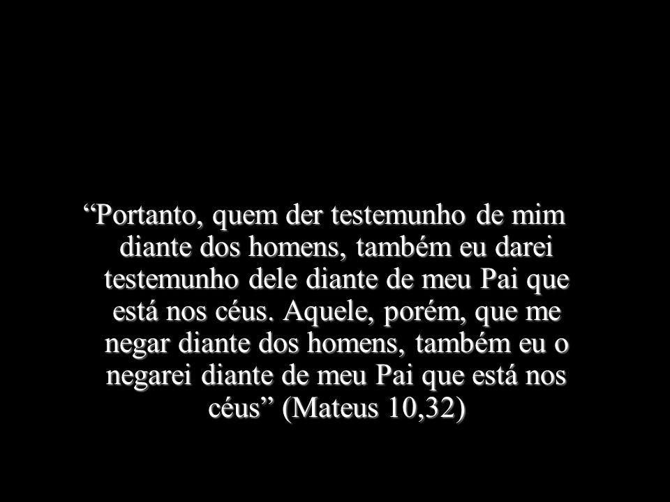 Portanto, quem der testemunho de mim diante dos homens, também eu darei testemunho dele diante de meu Pai que está nos céus.