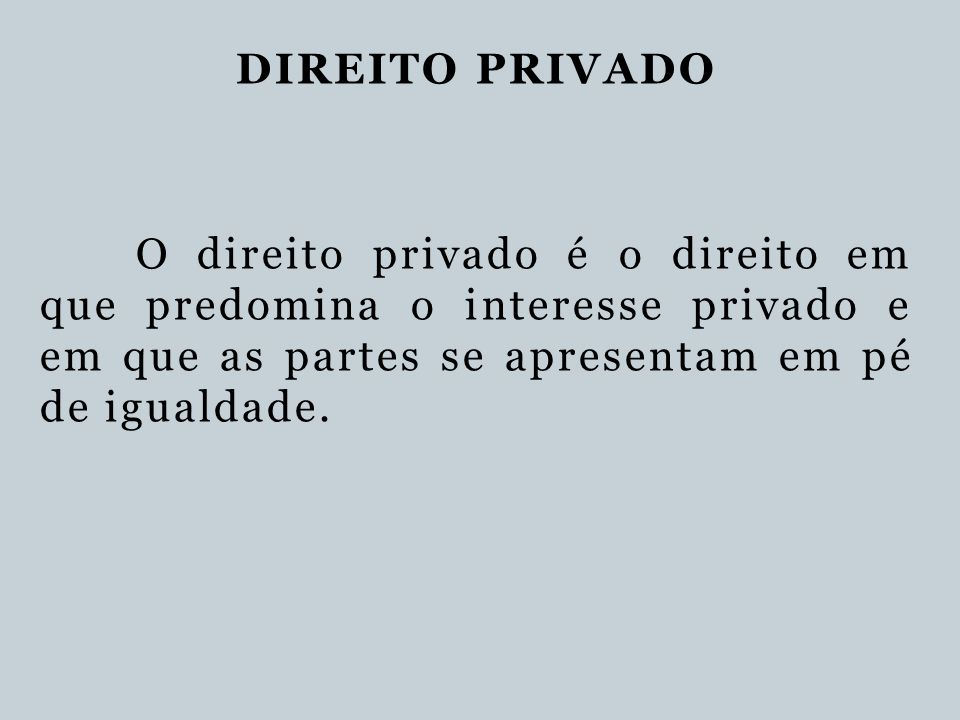 DIREITO PRIVADO O direito privado é o direito em que predomina o interesse privado e em que as partes se apresentam em pé de igualdade.