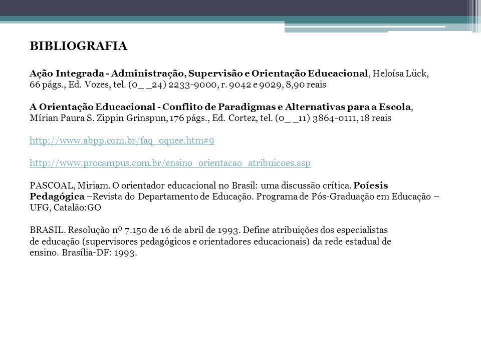 BIBLIOGRAFIA Ação Integrada - Administração, Supervisão e Orientação Educacional, Heloísa Lück, 66 págs., Ed. Vozes, tel. (0_ _24) 2233-9000, r. 9042 e 9029, 8,90 reais A Orientação Educacional - Conflito de Paradigmas e Alternativas para a Escola, Mírian Paura S. Zippin Grinspun, 176 págs., Ed. Cortez, tel. (0_ _11) 3864-0111, 18 reais