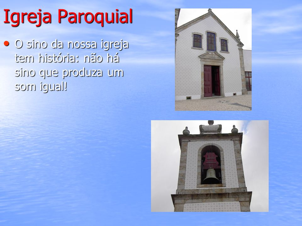 Igreja Paroquial O sino da nossa igreja tem história: não há sino que produza um som igual!