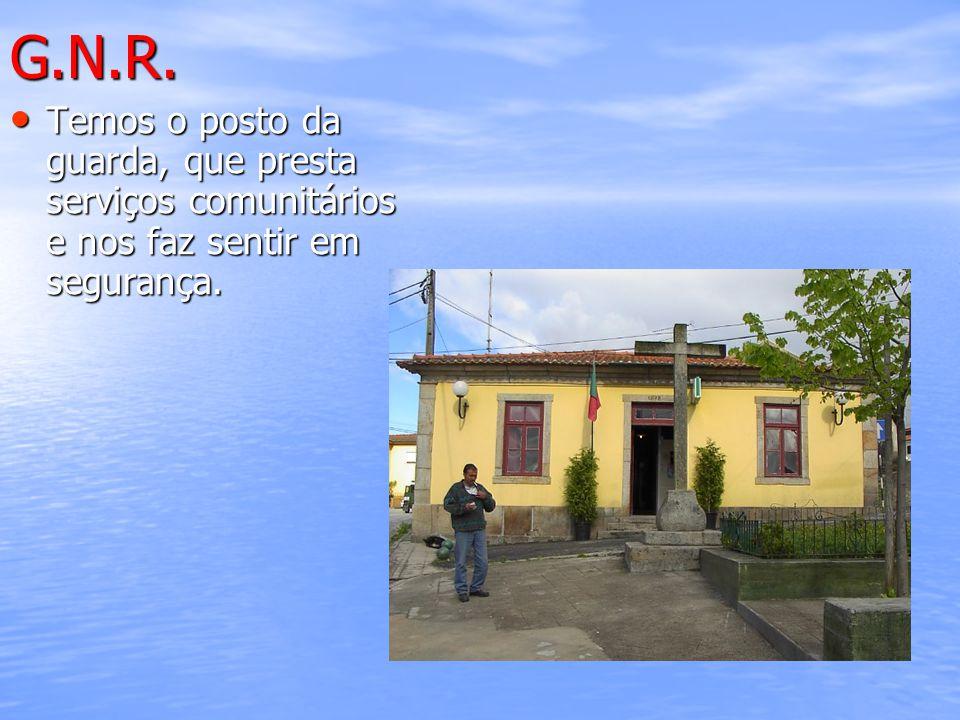 G.N.R. Temos o posto da guarda, que presta serviços comunitários e nos faz sentir em segurança.