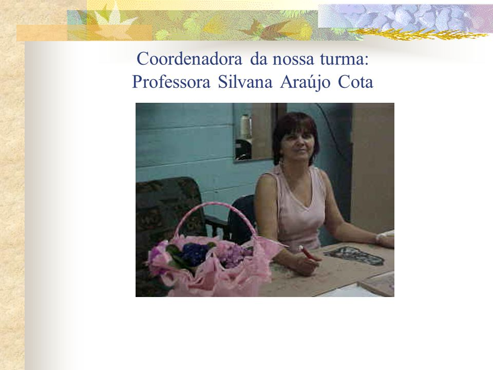 Coordenadora da nossa turma: Professora Silvana Araújo Cota