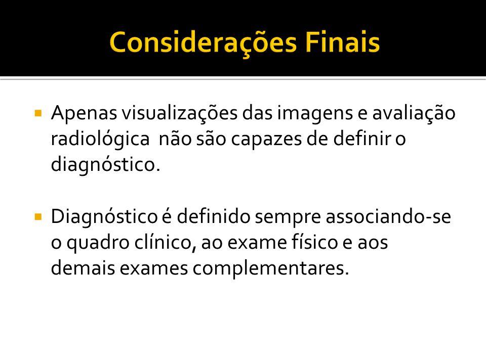Considerações Finais Apenas visualizações das imagens e avaliação radiológica não são capazes de definir o diagnóstico.
