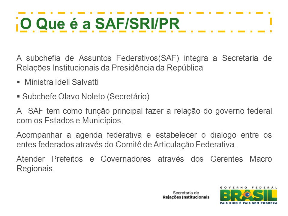O Que é a SAF/SRI/PR A subchefia de Assuntos Federativos(SAF) integra a Secretaria de Relações Institucionais da Presidência da República.