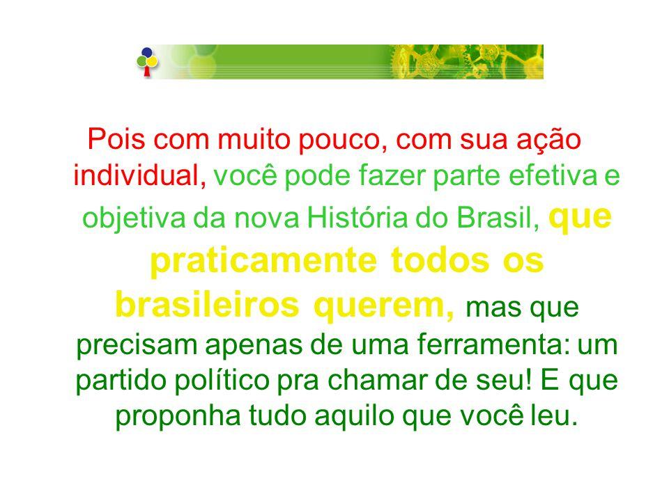 Pois com muito pouco, com sua ação individual, você pode fazer parte efetiva e objetiva da nova História do Brasil, que praticamente todos os brasileiros querem, mas que precisam apenas de uma ferramenta: um partido político pra chamar de seu.