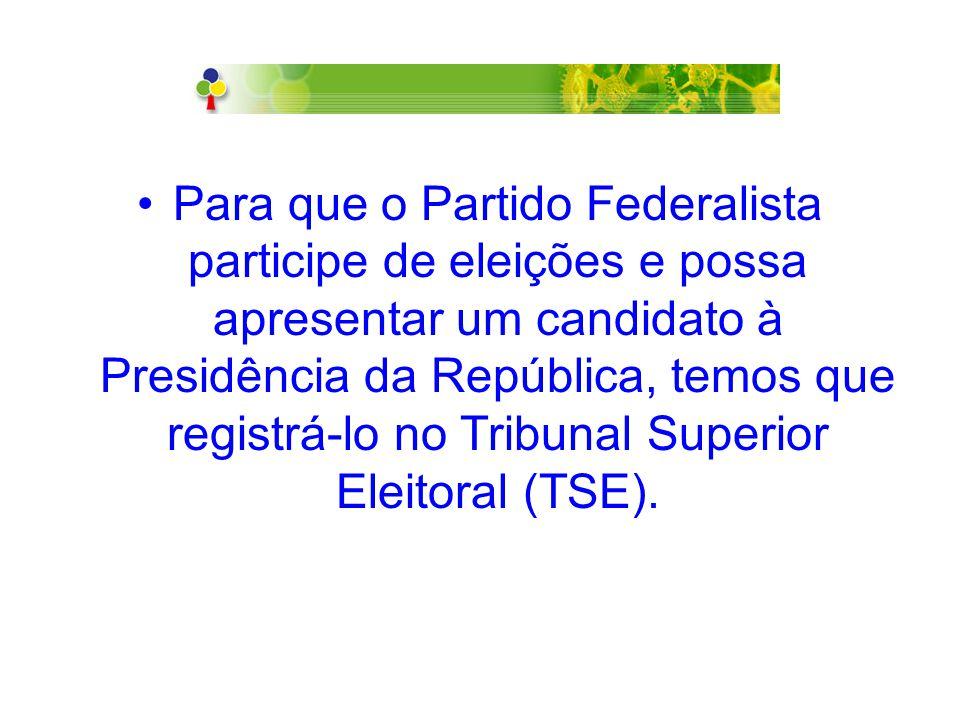 Para que o Partido Federalista participe de eleições e possa apresentar um candidato à Presidência da República, temos que registrá-lo no Tribunal Superior Eleitoral (TSE).