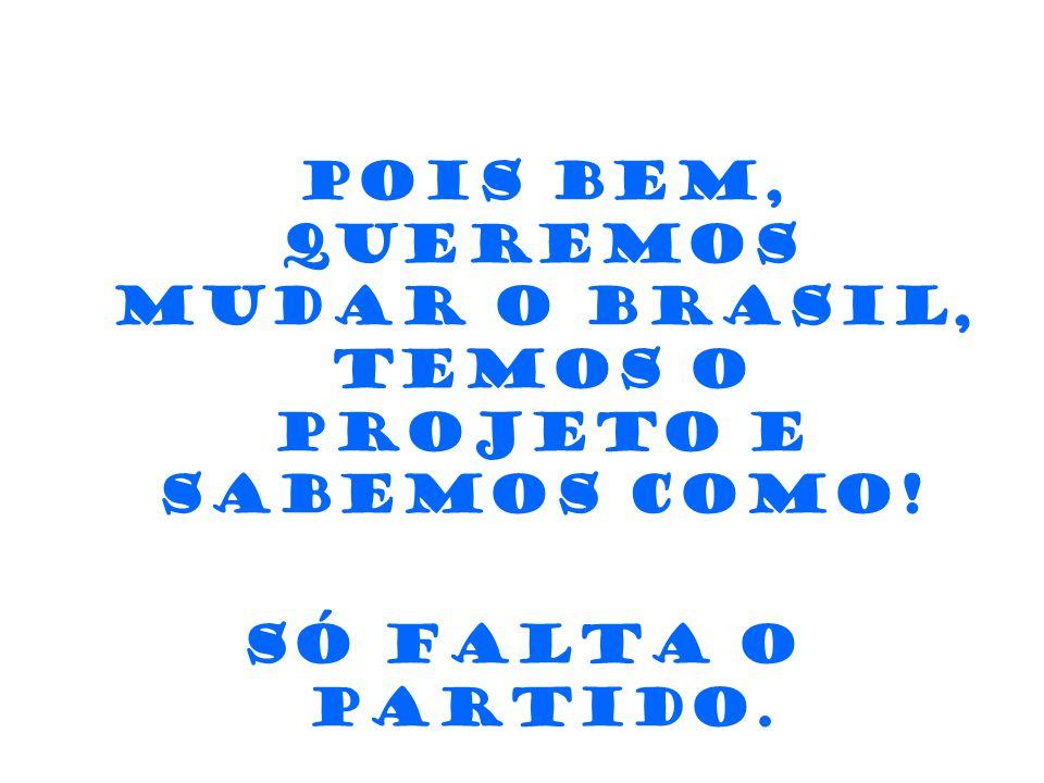 Pois bem, queremos mudar o Brasil, temos o Projeto e sabemos como!