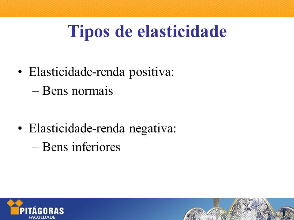 Tipos de elasticidade Elasticidade-renda positiva: – Bens normais